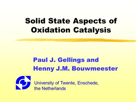 Solid State Aspects of Oxidation Catalysis Paul J. Gellings and Henny J.M. Bouwmeester University of Twente, Enschede, the Netherlands.