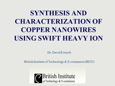 SYNTHESIS AND CHARACTERIZATION OF COPPER NANOWIRES USING SWIFT HEAVY ION Dr. David Forsyth British Institute of Technology & E-commerce (BITE)