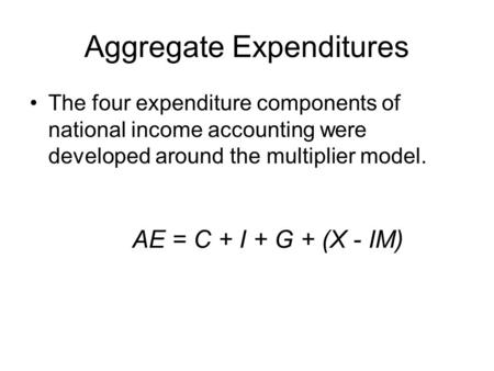 Aggregate Expenditures The four expenditure components of national income accounting were developed around the multiplier model. AE = C + I + G + (X -