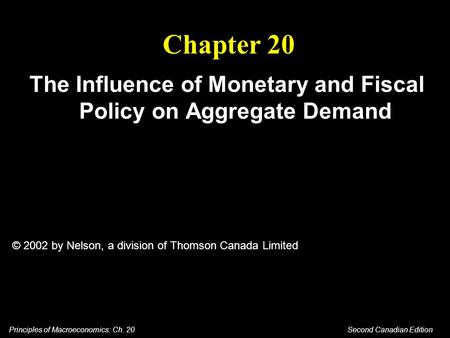 Principles of Macroeconomics: Ch. 20 Second Canadian Edition Chapter 20 The Influence of Monetary and Fiscal Policy on Aggregate Demand © 2002 by Nelson,