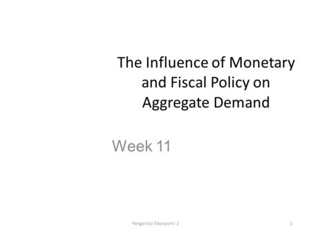 The Influence of Monetary and Fiscal Policy on Aggregate Demand Week 11 1Pengantar Ekonpomi 2.