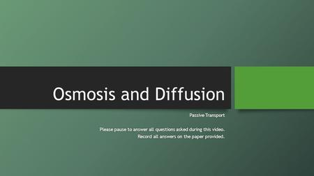 Osmosis and Diffusion Passive TransportPassive Transport Please pause to answer all questions asked during this video.Please pause to answer all questions.