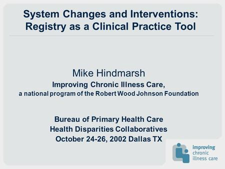System Changes and Interventions: Registry as a Clinical Practice Tool Mike Hindmarsh Improving Chronic Illness Care, a national program of the Robert.