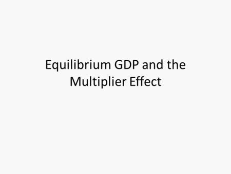 Equilibrium GDP and the Multiplier Effect. Aggregate Expenditures The total amount spent on final goods and services. AE consists of (C) consumption +