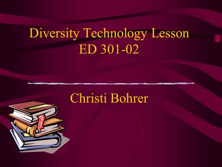 Diversity Technology Lesson ED 301-02 Christi Bohrer.