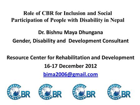 Role of CBR for Inclusion and Social Participation of People with Disability in Nepal Dr. Bishnu Maya Dhungana Gender, Disability and Development Consultant.