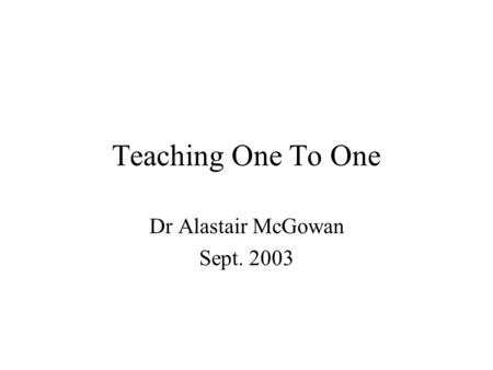 Teaching One To One Dr Alastair McGowan Sept. 2003.