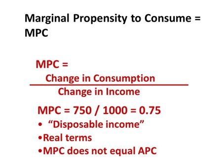 "MPC = Change in Consumption Change in Income Marginal Propensity to Consume = MPC MPC = 750 / 1000 = 0.75 ""Disposable income"" Real terms MPC does not equal."