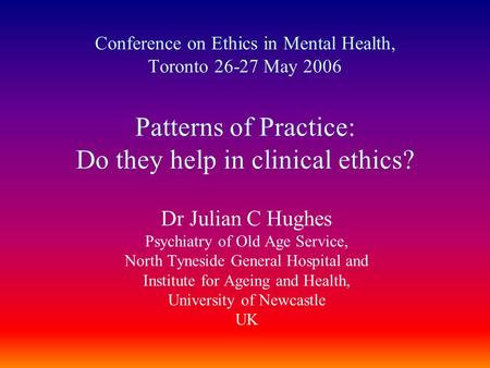 Conference on Ethics in Mental Health, Toronto 26-27 May 2006 Patterns of Practice: Do they help in clinical ethics? Dr Julian C Hughes Psychiatry of Old.