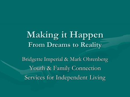 Making it Happen From Dreams to Reality Bridgette Imperial & Mark Ohrenberg Youth & Family Connection Services for Independent Living.