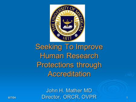 6/7/041 Seeking To Improve Human Research Protections through Accreditation John H. Mather MD Director, ORCR, OVPR.