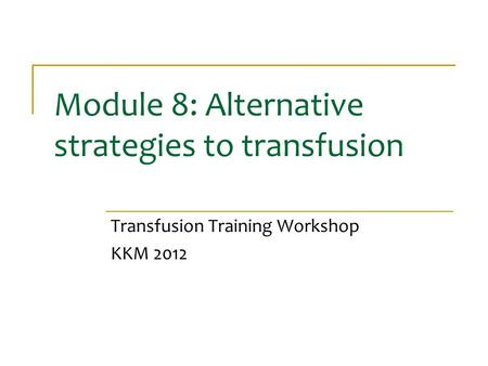 Module 8: Alternative strategies to transfusion Transfusion Training Workshop KKM 2012.