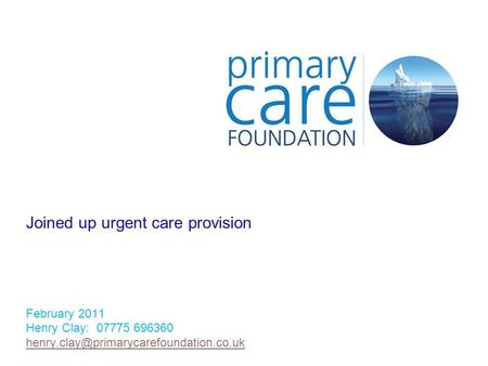 Joined up urgent care provision February 2011 Henry Clay: 07775 696360