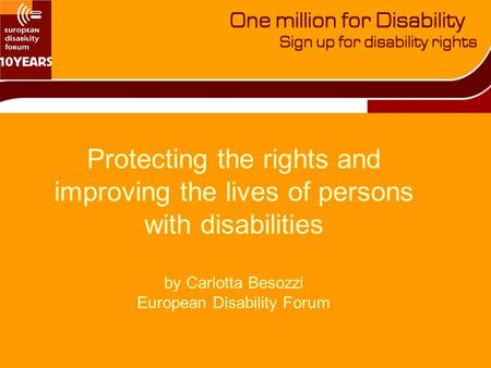 Protecting the rights and improving the lives of persons with disabilities by Carlotta Besozzi European Disability Forum.