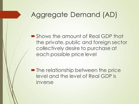 Aggregate Demand (AD)  Shows the amount of Real GDP that the private, public and foreign sector collectively desire to purchase at each possible price.