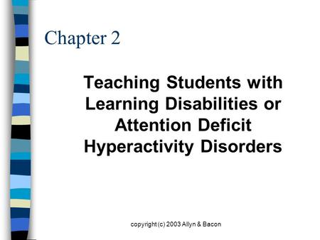 Copyright (c) 2003 Allyn & Bacon Chapter 2 Teaching Students with Learning Disabilities or Attention Deficit Hyperactivity Disorders.