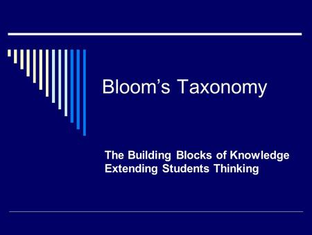 Bloom's Taxonomy The Building Blocks of Knowledge Extending Students Thinking.