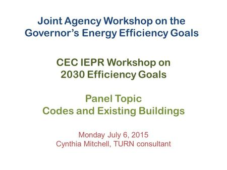 Joint Agency Workshop on the Governor's Energy Efficiency Goals CEC IEPR Workshop on 2030 Efficiency Goals Panel Topic Codes and Existing Buildings Monday.