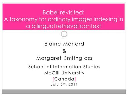 Elaine Ménard & Margaret Smithglass School of Information Studies McGill University [Canada] July 5 th, 2011 Babel revisited: A taxonomy for ordinary images.