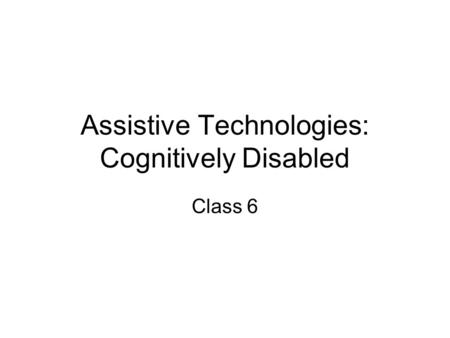 Assistive Technologies: Cognitively Disabled Class 6.