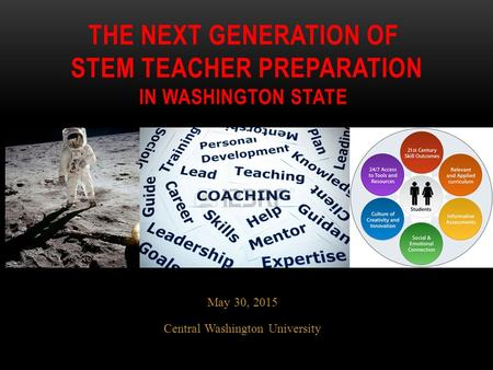 May 30, 2015 Central Washington University THE NEXT GENERATION OF STEM TEACHER PREPARATION IN WASHINGTON STATE.