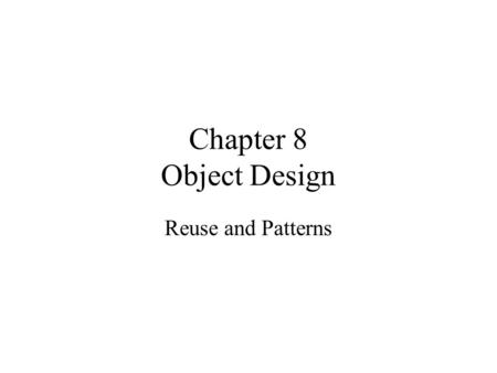 Chapter 8 Object Design Reuse and Patterns. Object Design Object design is the process of adding details to the requirements analysis and making implementation.