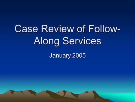 Case Review of Follow- Along Services January 2005.