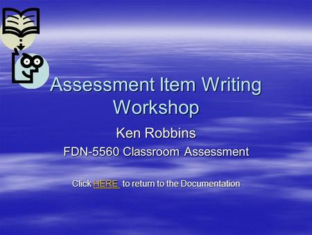 Assessment Item Writing Workshop Ken Robbins FDN-5560 Classroom Assessment Click HERE to return to the Documentation HERE.