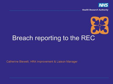 Breach reporting to the REC Catherine Blewett, HRA Improvement & Liaison Manager.