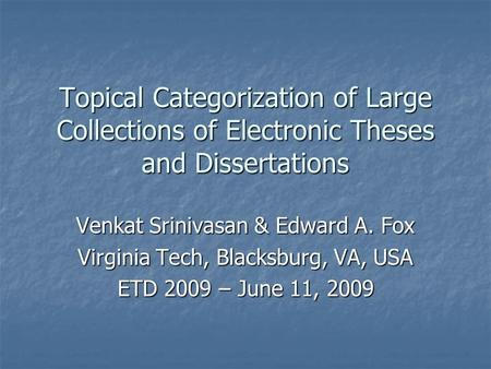 Topical Categorization of Large Collections of Electronic Theses and Dissertations Venkat Srinivasan & Edward A. Fox Virginia Tech, Blacksburg, VA, USA.