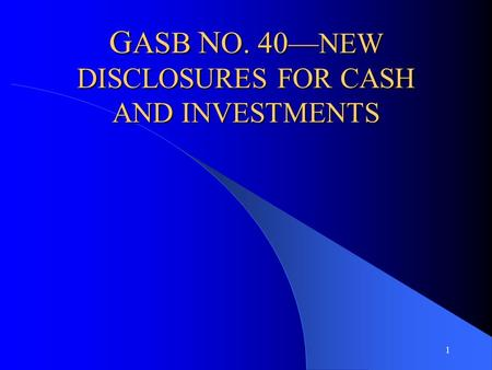 1 G ASB N O. 40— NEW DISCLOSURES FOR CASH AND INVESTMENTS.