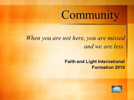 Community When you are not here, you are missed and we are less. Faith and Light International Formation 2010.