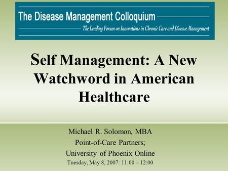 S elf Management: A New Watchword in American Healthcare Michael R. Solomon, MBA Point-of-Care Partners; University of Phoenix Online Tuesday, May 8, 2007: