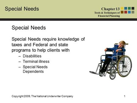 Special Needs Chapter 13 Tools & Techniques of Financial Planning Copyright 2009, The National Underwriter Company1 Special Needs Special Needs require.