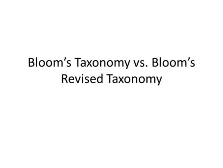 Bloom's Taxonomy vs. Bloom's Revised Taxonomy. Bloom's Taxonomy 1956 Benjamin Bloom, pyschologist Classified the functions of thought or coming to know.