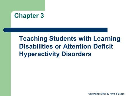 Copyright © 2007 by Allyn & Bacon Chapter 3 Teaching Students with Learning Disabilities or Attention Deficit Hyperactivity Disorders.