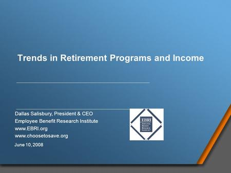 Trends in Retirement Programs and Income Dallas Salisbury, President & CEO Employee Benefit Research Institute www.EBRI.org www.choosetosave.org June 10,