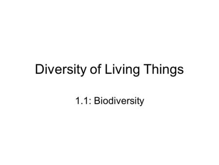 Diversity of Living Things 1.1: Biodiversity. Biodiversity Number and variety of species and ecosystems on Earth By the end of 2010, 1.7 million species.