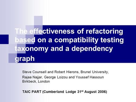 The effectiveness of refactoring based on a compatibility testing taxonomy and a dependency graph Steve Counsell and Robert Hierons, Brunel University,