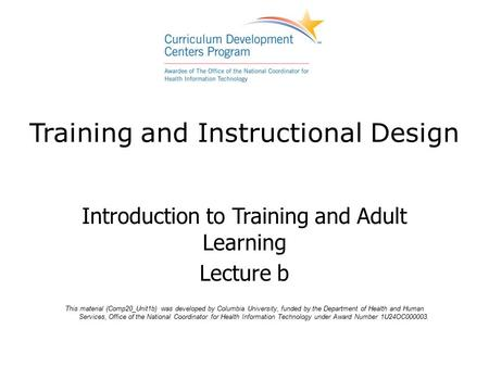 Training and Instructional Design Introduction to Training and Adult Learning Lecture b This material (Comp20_Unit1b) was developed by Columbia University,