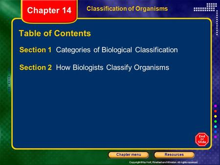Copyright © by Holt, Rinehart and Winston. All rights reserved. ResourcesChapter menu Classification of Organisms Chapter 14 Table of Contents Section.