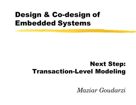 Design & Co-design of Embedded Systems Next Step: Transaction-Level Modeling Maziar Goudarzi.