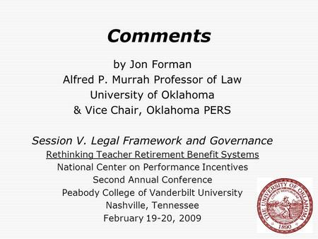 Comments by Jon Forman Alfred P. Murrah Professor of Law University of Oklahoma & Vice Chair, Oklahoma PERS Session V. Legal Framework and Governance Rethinking.