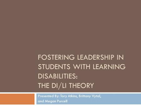 FOSTERING LEADERSHIP IN STUDENTS WITH LEARNING DISABILITIES: THE DI/LI THEORY Presented By: Tory Atkins, Brittany Vytal, and Megan Purcell.