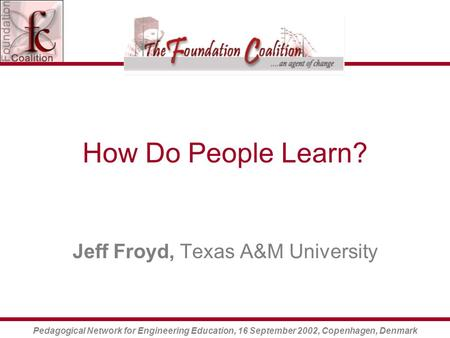 Pedagogical Network for Engineering Education, 16 September 2002, Copenhagen, Denmark How Do People Learn? Jeff Froyd, Texas A&M University.