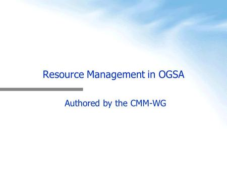 Resource Management in OGSA Authored by the CMM-WG.
