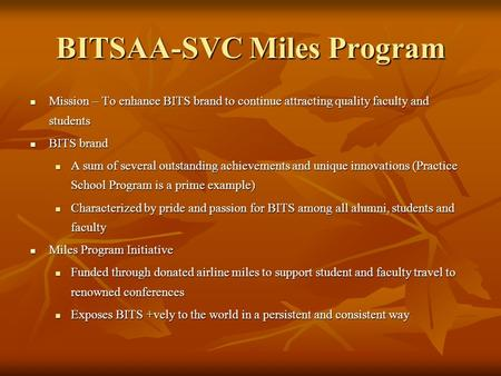 BITSAA-SVC Miles Program Mission – To enhance BITS brand to continue attracting quality faculty and students Mission – To enhance BITS brand to continue.