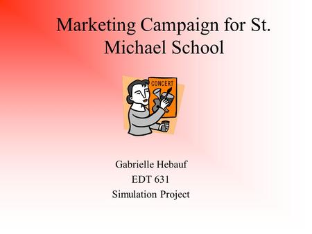 Marketing Campaign for St. Michael School Gabrielle Hebauf EDT 631 Simulation Project.