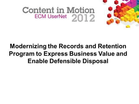 Modernizing the Records and Retention Program to Express Business Value and Enable Defensible Disposal FOR INTERNAL USE ONLY.
