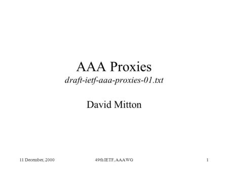 11 December, 200049th IETF, AAA WG1 AAA Proxies draft-ietf-aaa-proxies-01.txt David Mitton.